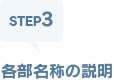 STEP3 各部名称の説明