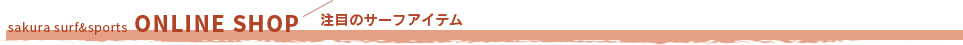 sakura surf&sports ONLINE SHOP 注目のサーフアイテム